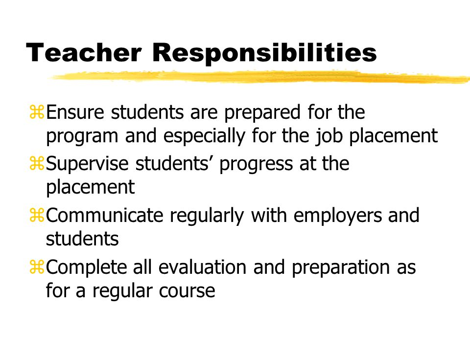 Teacher Responsibilities zEnsure students are prepared for the program and especially for the job placement zSupervise students' progress at the placement zCommunicate regularly with employers and students zComplete all evaluation and preparation as for a regular course