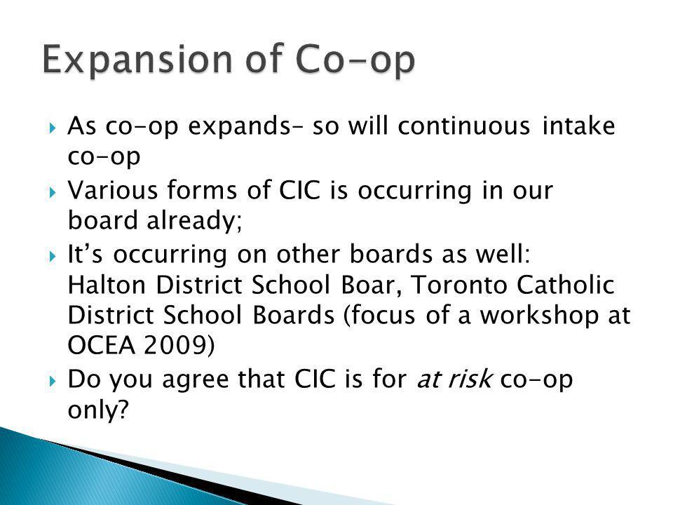  As co-op expands– so will continuous intake co-op  Various forms of CIC is occurring in our board already;  It's occurring on other boards as well: Halton District School Boar, Toronto Catholic District School Boards (focus of a workshop at OCEA 2009)  Do you agree that CIC is for at risk co-op only