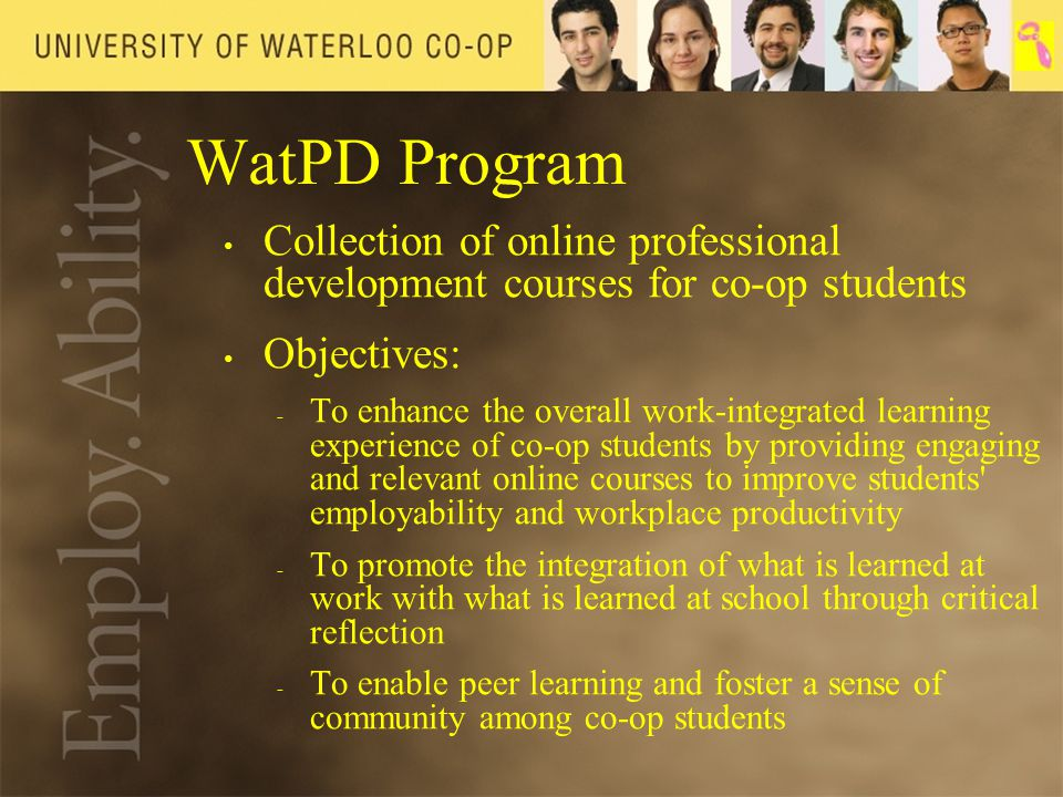 WatPD Program Collection of online professional development courses for co-op students Objectives: - - To enhance the overall work-integrated learning experience of co-op students by providing engaging and relevant online courses to improve students employability and workplace productivity - - To promote the integration of what is learned at work with what is learned at school through critical reflection - - To enable peer learning and foster a sense of community among co-op students