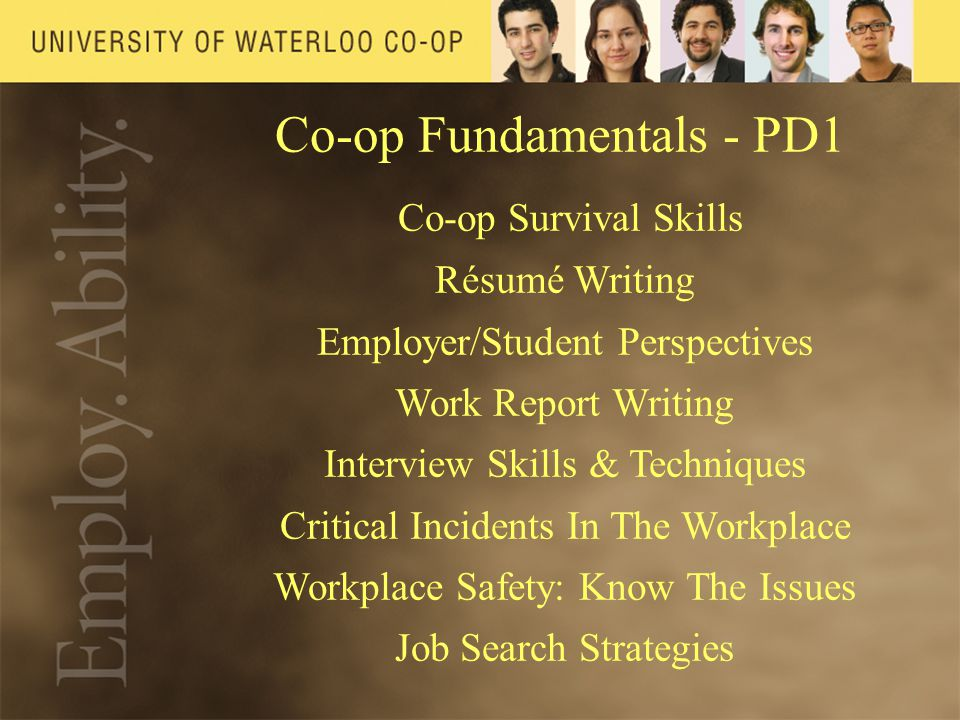 Co-op Fundamentals - PD1 Co-op Survival Skills Résumé Writing Employer/Student Perspectives Work Report Writing Interview Skills & Techniques Critical Incidents In The Workplace Workplace Safety: Know The Issues Job Search Strategies