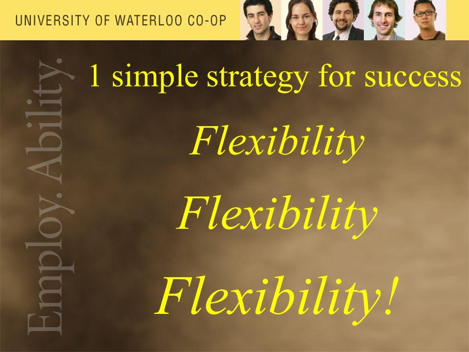 1 simple strategy for success Flexibility Flexibility!