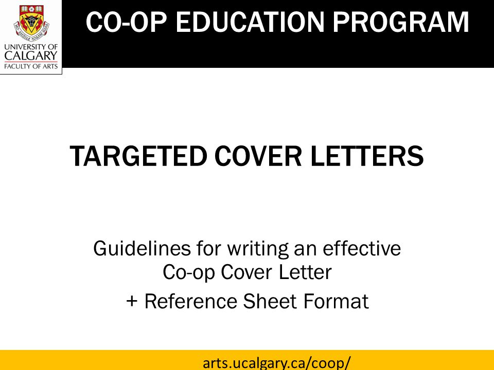 TARGETED COVER LETTERS Guidelines for writing an effective Co-op Cover Letter + Reference Sheet Format CO-OP EDUCATION PROGRAM arts.ucalgary.ca/coop/