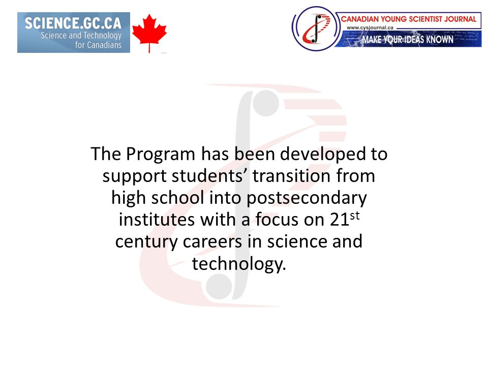 The Program has been developed to support students' transition from high school into postsecondary institutes with a focus on 21 st century careers in science and technology.
