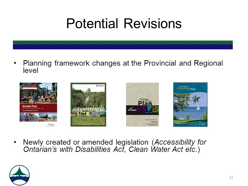 Potential Revisions Planning framework changes at the Provincial and Regional level Newly created or amended legislation (Accessibility for Ontarian's with Disabilities Act, Clean Water Act etc.) 12