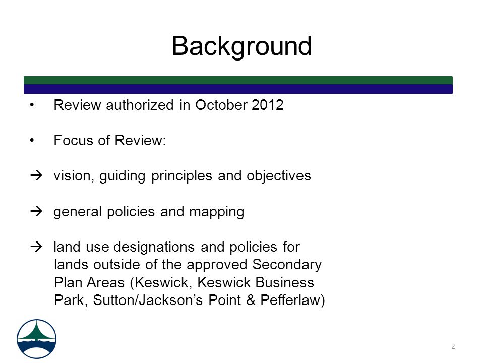 Background Review authorized in October 2012 Focus of Review:  vision, guiding principles and objectives  general policies and mapping  land use designations and policies for lands outside of the approved Secondary Plan Areas (Keswick, Keswick Business Park, Sutton/Jackson's Point & Pefferlaw) 2