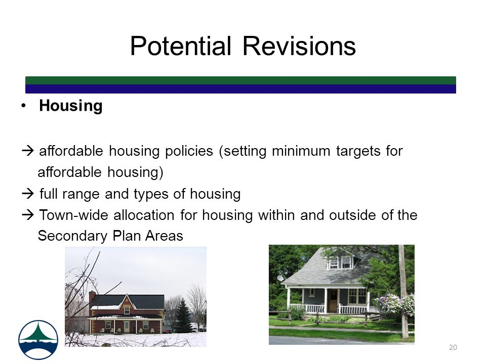 Potential Revisions Housing  affordable housing policies (setting minimum targets for affordable housing)  full range and types of housing  Town-wi