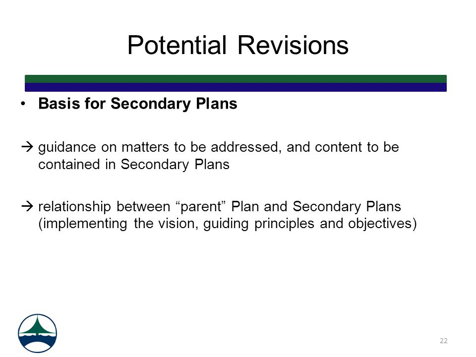 Potential Revisions Basis for Secondary Plans  guidance on matters to be addressed, and content to be contained in Secondary Plans  relationship between parent Plan and Secondary Plans (implementing the vision, guiding principles and objectives) 22