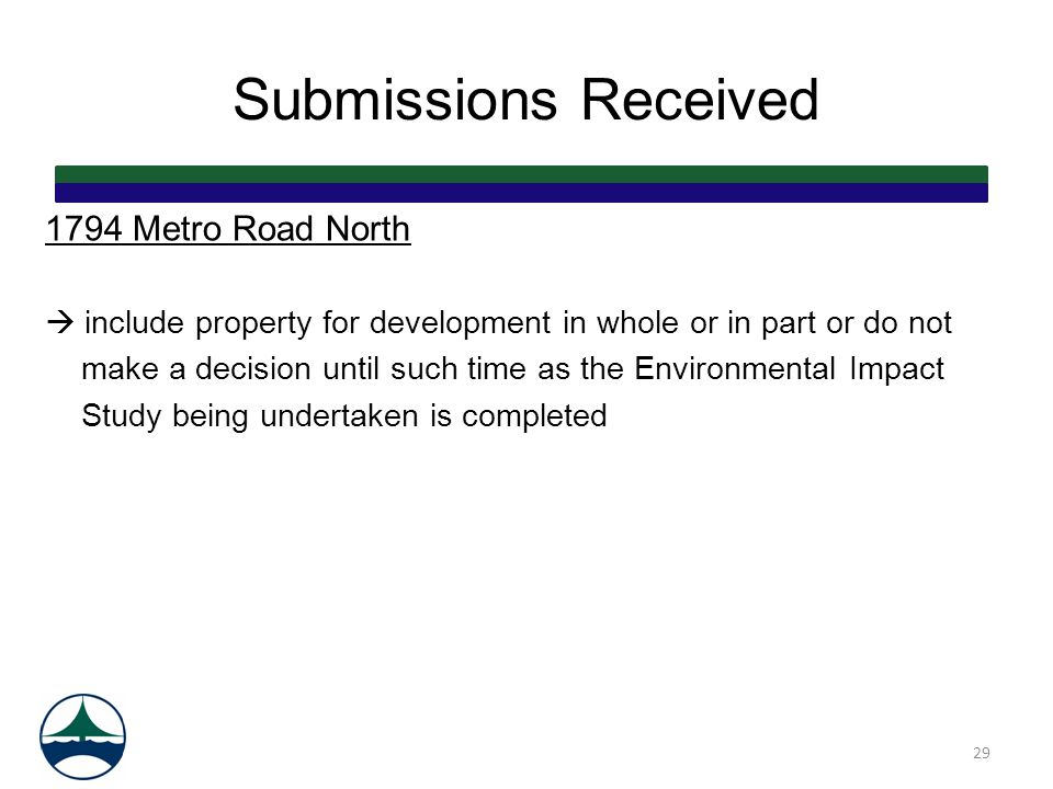 Submissions Received 1794 Metro Road North  include property for development in whole or in part or do not make a decision until such time as the Environmental Impact Study being undertaken is completed 29