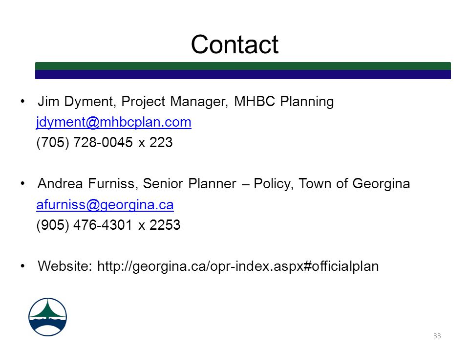 Contact Jim Dyment, Project Manager, MHBC Planning jdyment@mhbcplan.com (705) 728-0045 x 223 Andrea Furniss, Senior Planner – Policy, Town of Georgina