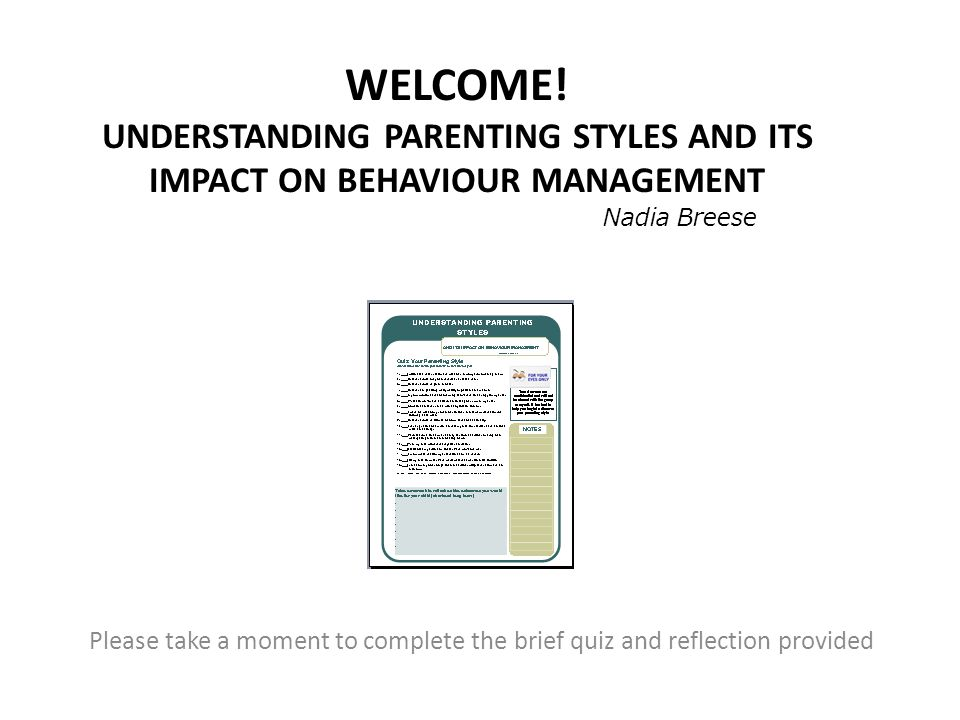 WELCOME! UNDERSTANDING PARENTING STYLES AND ITS IMPACT ON BEHAVIOUR MANAGEMENT Please take a moment to complete the brief quiz and reflection provided