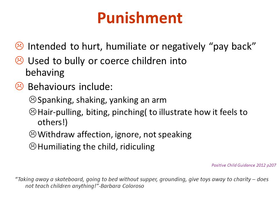 """Punishment  Intended to hurt, humiliate or negatively """"pay back""""  Used to bully or coerce children into behaving  Behaviours include:  Spanking, s"""
