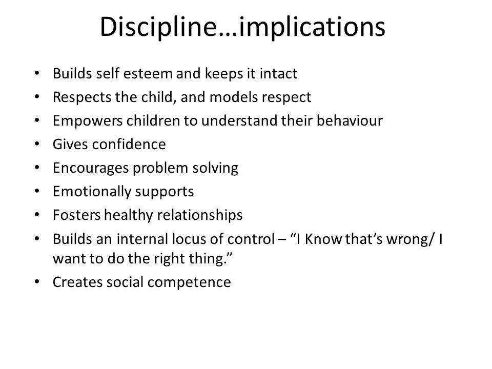 Discipline…implications Builds self esteem and keeps it intact Respects the child, and models respect Empowers children to understand their behaviour