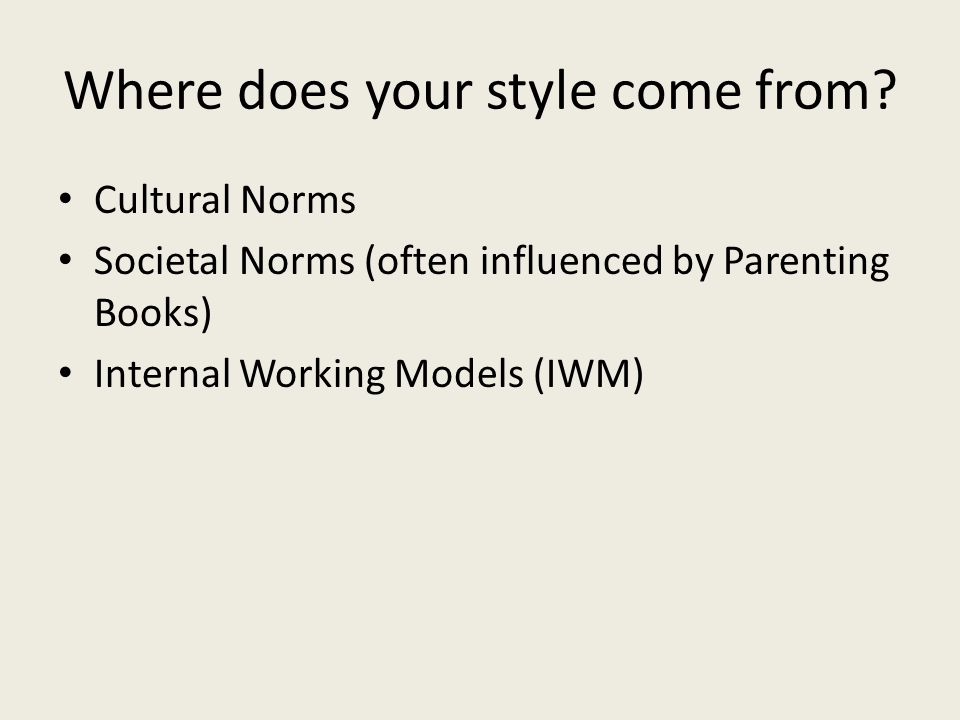 Where does your style come from? Cultural Norms Societal Norms (often influenced by Parenting Books) Internal Working Models (IWM)