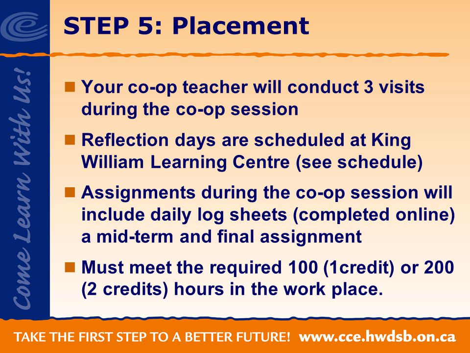 STEP 5: Placement Your co-op teacher will conduct 3 visits during the co-op session Reflection days are scheduled at King William Learning Centre (see schedule) Assignments during the co-op session will include daily log sheets (completed online) a mid-term and final assignment Must meet the required 100 (1credit) or 200 (2 credits) hours in the work place.