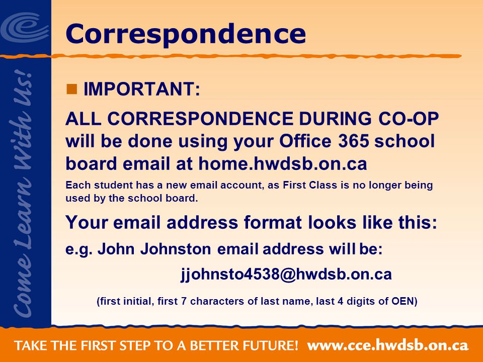 Correspondence IMPORTANT: ALL CORRESPONDENCE DURING CO-OP will be done using your Office 365 school board email at home.hwdsb.on.ca Each student has a new email account, as First Class is no longer being used by the school board.
