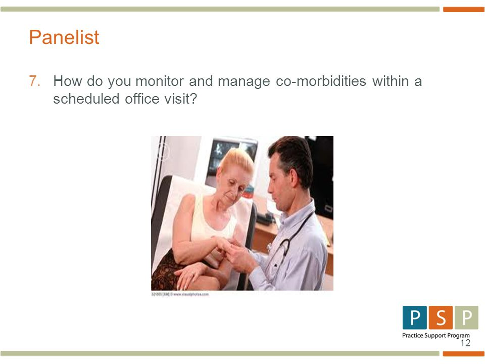 12 7. How do you monitor and manage co-morbidities within a scheduled office visit? Panelist