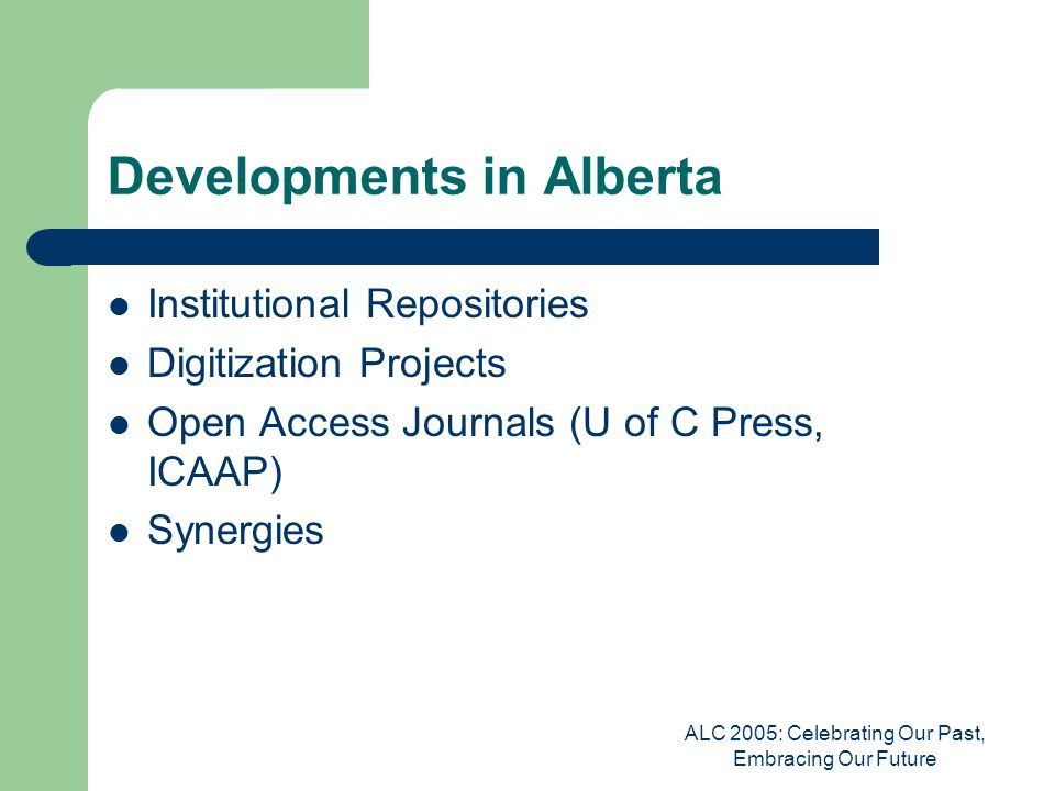 ALC 2005: Celebrating Our Past, Embracing Our Future Developments in Alberta Institutional Repositories Digitization Projects Open Access Journals (U of C Press, ICAAP) Synergies