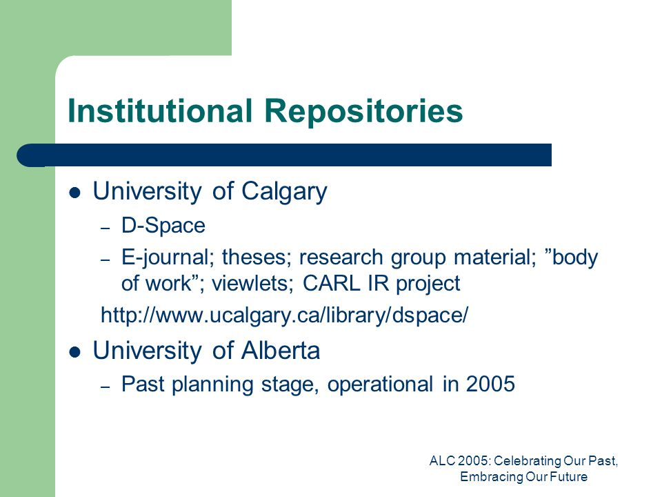ALC 2005: Celebrating Our Past, Embracing Our Future Institutional Repositories University of Calgary – D-Space – E-journal; theses; research group material; body of work ; viewlets; CARL IR project http://www.ucalgary.ca/library/dspace/ University of Alberta – Past planning stage, operational in 2005