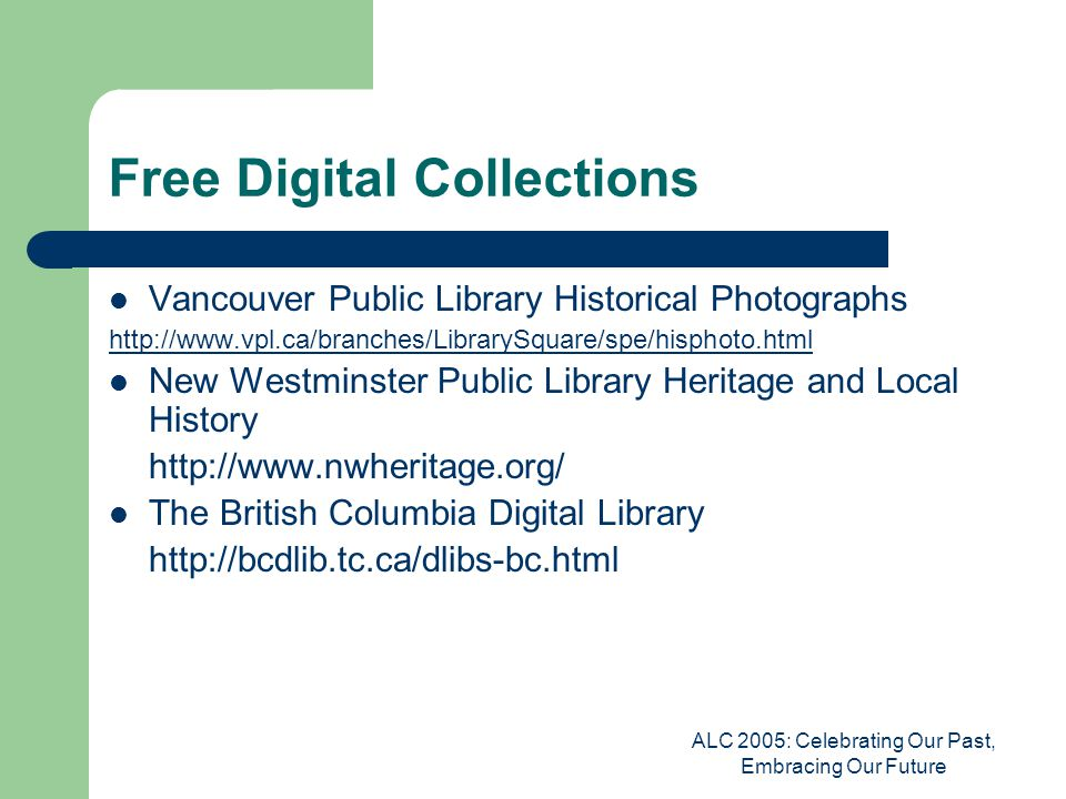 ALC 2005: Celebrating Our Past, Embracing Our Future Free Digital Collections Vancouver Public Library Historical Photographs http://www.vpl.ca/branches/LibrarySquare/spe/hisphoto.html New Westminster Public Library Heritage and Local History http://www.nwheritage.org/ The British Columbia Digital Library http://bcdlib.tc.ca/dlibs-bc.html
