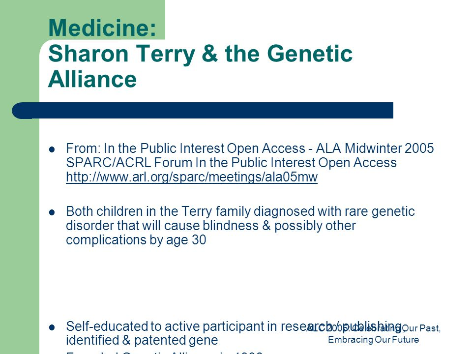 ALC 2005: Celebrating Our Past, Embracing Our Future Medicine: Sharon Terry & the Genetic Alliance From: In the Public Interest Open Access - ALA Midwinter 2005 SPARC/ACRL Forum In the Public Interest Open Access http://www.arl.org/sparc/meetings/ala05mw http://www.arl.org/sparc/meetings/ala05mw Both children in the Terry family diagnosed with rare genetic disorder that will cause blindness & possibly other complications by age 30 Self-educated to active participant in research / publishing, identified & patented gene Founded Genetic Alliance in 1986 Over 7,000 rare diseases Open access advocate Sharon's slides from…with permission
