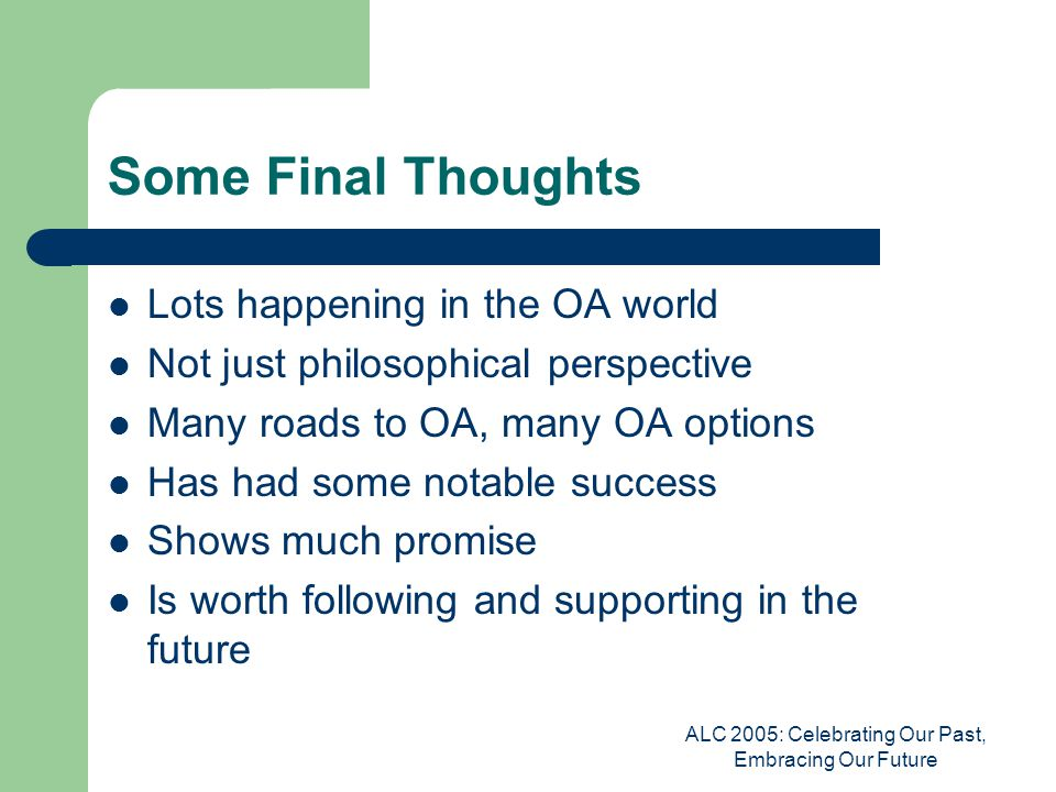 ALC 2005: Celebrating Our Past, Embracing Our Future Some Final Thoughts Lots happening in the OA world Not just philosophical perspective Many roads to OA, many OA options Has had some notable success Shows much promise Is worth following and supporting in the future
