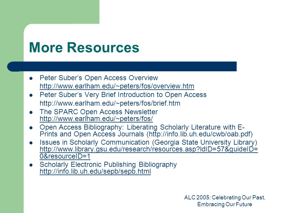 ALC 2005: Celebrating Our Past, Embracing Our Future More Resources Peter Suber's Open Access Overview http://www.earlham.edu/~peters/fos/overview.htm Peter Suber's Very Brief Introduction to Open Access http://www.earlham.edu/~peters/fos/brief.htm The SPARC Open Access Newsletter http://www.earlham.edu/~peters/fos/ http://www.earlham.edu/~peters/fos/ Open Access Bibliography: Liberating Scholarly Literature with E- Prints and Open Access Journals (http://info.lib.uh.edu/cwb/oab.pdf) Issues in Scholarly Communication (Georgia State University Library) http://www.library.gsu.edu/research/resources.asp ldID=57&guideID= 0&resourceID=1 http://www.library.gsu.edu/research/resources.asp ldID=57&guideID= 0&resourceID=1 Scholarly Electronic Publishing Bibliography http://info.lib.uh.edu/sepb/sepb.html http://info.lib.uh.edu/sepb/sepb.html