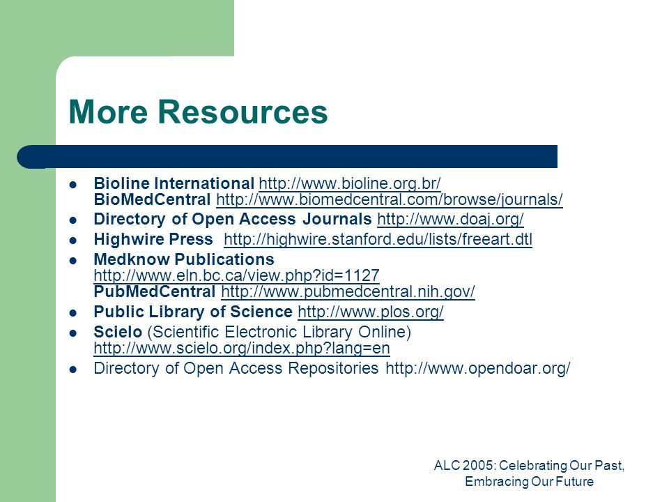 ALC 2005: Celebrating Our Past, Embracing Our Future More Resources Bioline International http://www.bioline.org.br/ BioMedCentral http://www.biomedcentral.com/browse/journals/http://www.bioline.org.br/http://www.biomedcentral.com/browse/journals/ Directory of Open Access Journals http://www.doaj.org/http://www.doaj.org/ Highwire Press http://highwire.stanford.edu/lists/freeart.dtlhttp://highwire.stanford.edu/lists/freeart.dtl Medknow Publications http://www.eln.bc.ca/view.php id=1127 PubMedCentral http://www.pubmedcentral.nih.gov/ http://www.eln.bc.ca/view.php id=1127http://www.pubmedcentral.nih.gov/ Public Library of Science http://www.plos.org/http://www.plos.org/ Scielo (Scientific Electronic Library Online) http://www.scielo.org/index.php lang=en http://www.scielo.org/index.php lang=en Directory of Open Access Repositories http://www.opendoar.org/