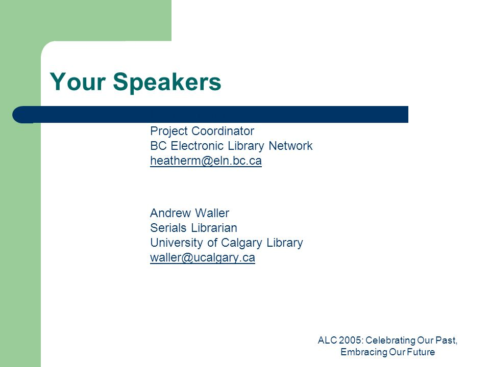 ALC 2005: Celebrating Our Past, Embracing Our Future Your Speakers Heather Morrison Project Coordinator BC Electronic Library Network heatherm@eln.bc.ca heatherm@eln.bc.ca Andrew Waller Serials Librarian University of Calgary Library waller@ucalgary.ca waller@ucalgary.ca