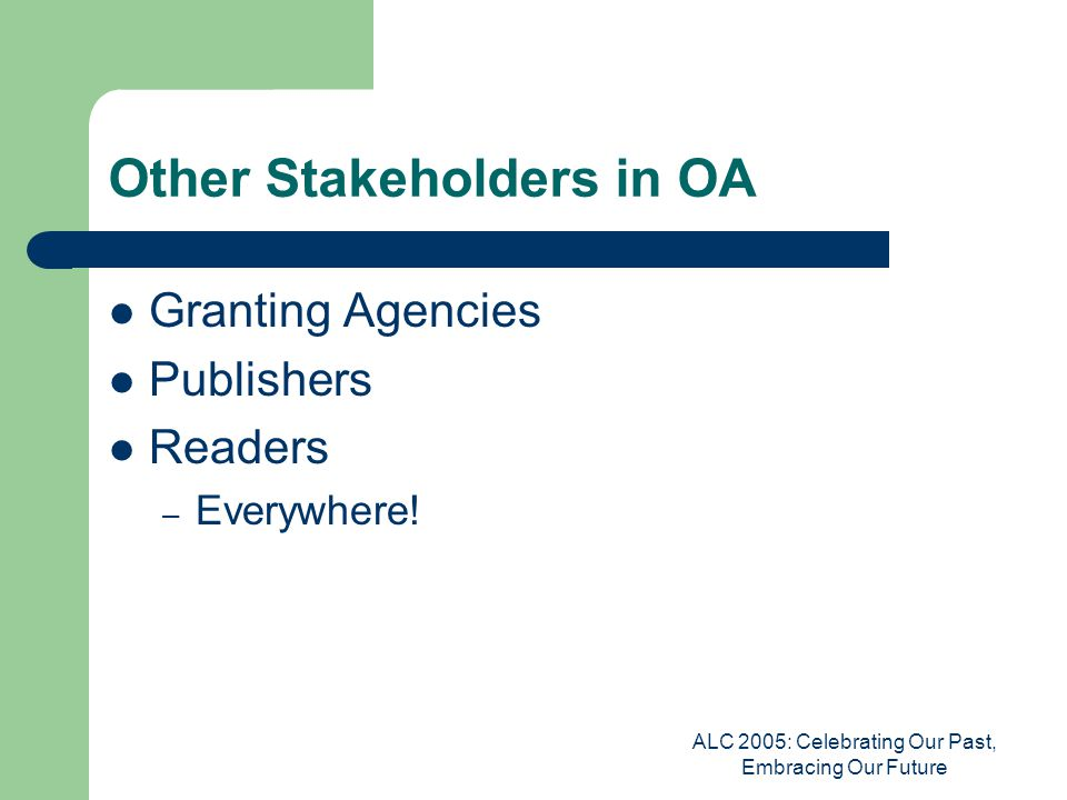 ALC 2005: Celebrating Our Past, Embracing Our Future Other Stakeholders in OA Granting Agencies Publishers Readers – Everywhere!