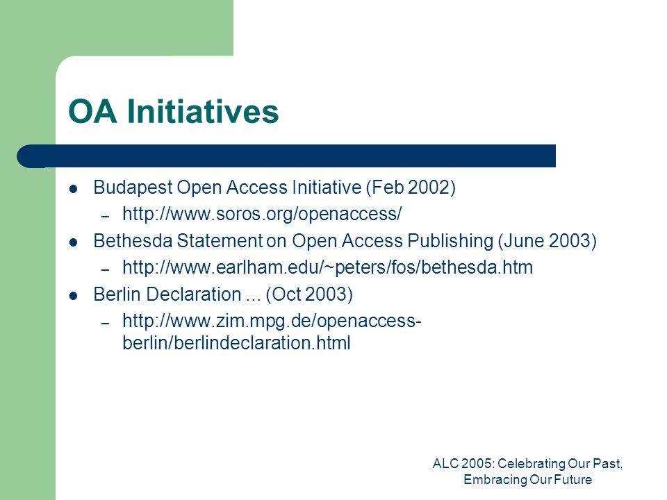 ALC 2005: Celebrating Our Past, Embracing Our Future OA Initiatives Wellcome Trust Report (Oct 2003) – http://www.wellcome.ac.uk/en/scipub/index.htm NIH Public Access Policy (Feb 2005) – http://www.nih.gov/about/publicaccess/index.htm Continuing CERN Action (Mar 2005) – http://threader.ecs.soton.ac.uk/archive/boaiforum/00/00/02/0 9a/Open_Access.pdf SPARC (Scholarly Publishing and Academic Resources Coalition) – http://www.arl.org/sparc/