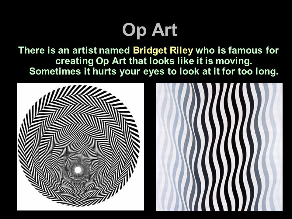 Op Art There is an artist named Bridget Riley who is famous for creating Op Art that looks like it is moving. Sometimes it hurts your eyes to look at