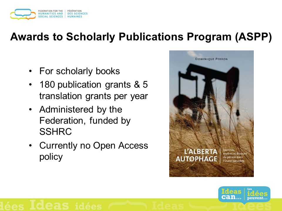 Awards to Scholarly Publications Program (ASPP) For scholarly books 180 publication grants & 5 translation grants per year Administered by the Federation, funded by SSHRC Currently no Open Access policy