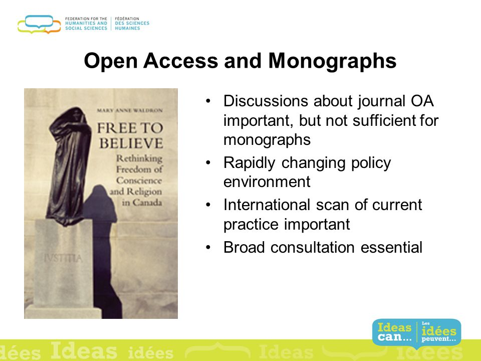 Open Access and Monographs Discussions about journal OA important, but not sufficient for monographs Rapidly changing policy environment International scan of current practice important Broad consultation essential
