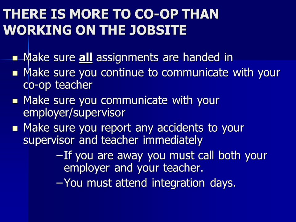 THERE IS MORE TO CO-OP THAN WORKING ON THE JOBSITE Make sure all assignments are handed in Make sure all assignments are handed in Make sure you continue to communicate with your co-op teacher Make sure you continue to communicate with your co-op teacher Make sure you communicate with your employer/supervisor Make sure you communicate with your employer/supervisor Make sure you report any accidents to your supervisor and teacher immediately Make sure you report any accidents to your supervisor and teacher immediately –If you are away you must call both your employer and your teacher.