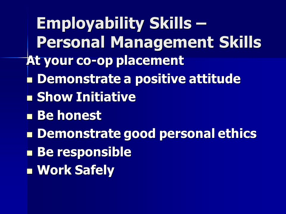 Employability Skills – Personal Management Skills At your co-op placement Demonstrate a positive attitude Demonstrate a positive attitude Show Initiative Show Initiative Be honest Be honest Demonstrate good personal ethics Demonstrate good personal ethics Be responsible Be responsible Work Safely Work Safely
