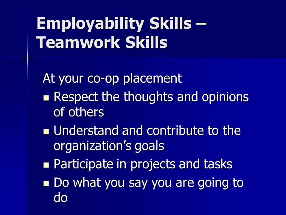 Employability Skills – Teamwork Skills At your co-op placement Respect the thoughts and opinions of others Respect the thoughts and opinions of others Understand and contribute to the organization's goals Understand and contribute to the organization's goals Participate in projects and tasks Participate in projects and tasks Do what you say you are going to do Do what you say you are going to do
