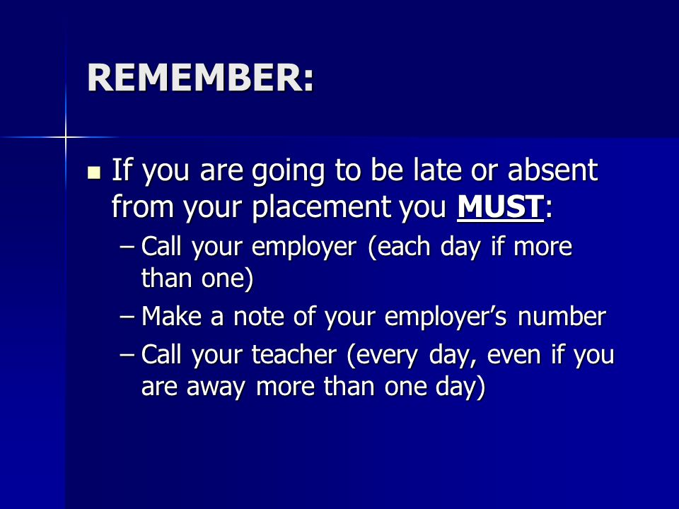 REMEMBER: If you are going to be late or absent from your placement you MUST: If you are going to be late or absent from your placement you MUST: –Call your employer (each day if more than one) –Make a note of your employer's number –Call your teacher (every day, even if you are away more than one day)