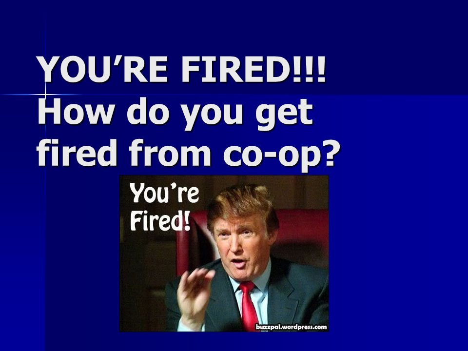 YOU'RE FIRED!!! How do you get fired from co-op