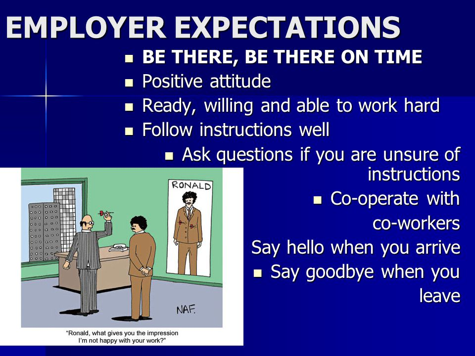 EMPLOYER EXPECTATIONS BE THERE, BE THERE ON TIME BE THERE, BE THERE ON TIME Positive attitude Positive attitude Ready, willing and able to work hard Ready, willing and able to work hard Follow instructions well Follow instructions well Ask questions if you are unsure of instructions Ask questions if you are unsure of instructions Co-operate with Co-operate withco-workers Say hello when you arrive Say hello when you arrive Say goodbye when you Say goodbye when youleave