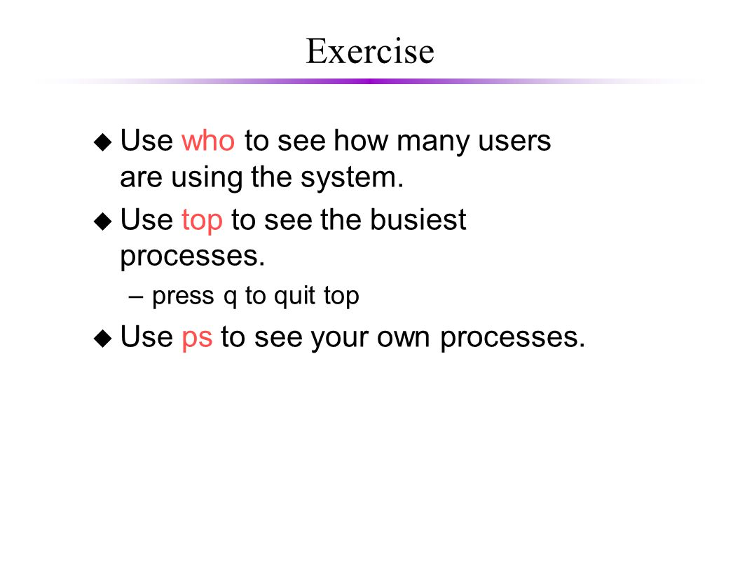 Exercise u Use who to see how many users are using the system. u Use top to see the busiest processes. –press q to quit top u Use ps to see your own p
