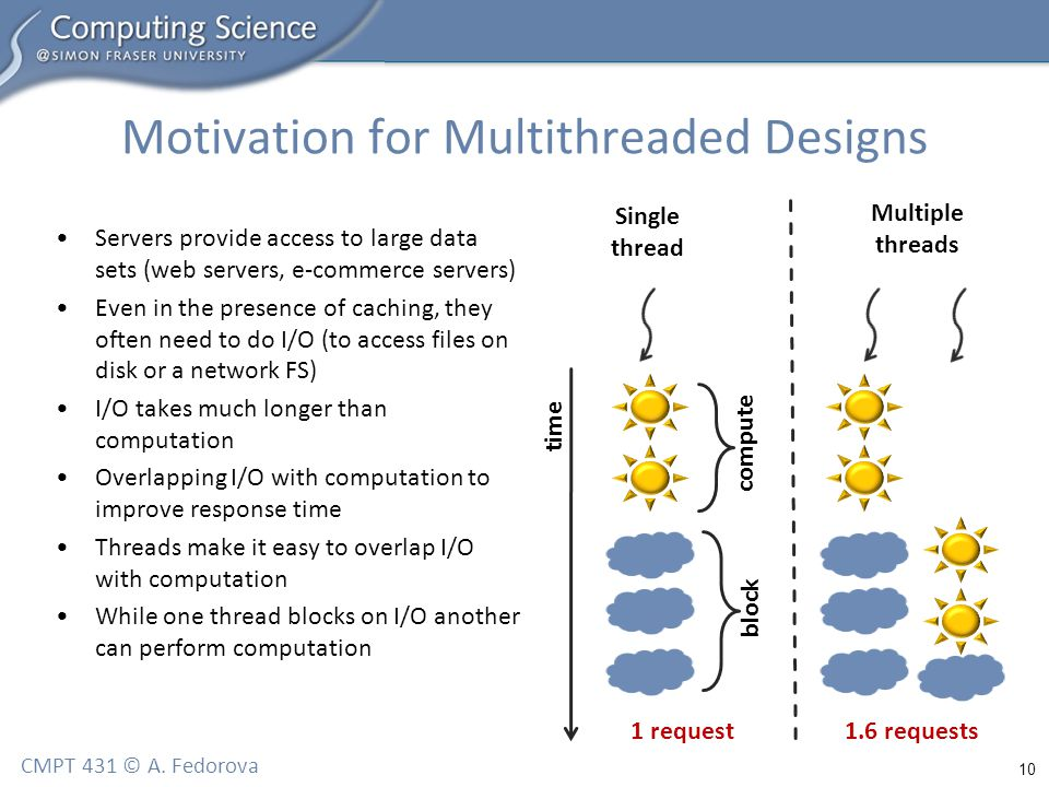 10 CMPT 431 © A. Fedorova Motivation for Multithreaded Designs Servers provide access to large data sets (web servers, e-commerce servers) Even in the