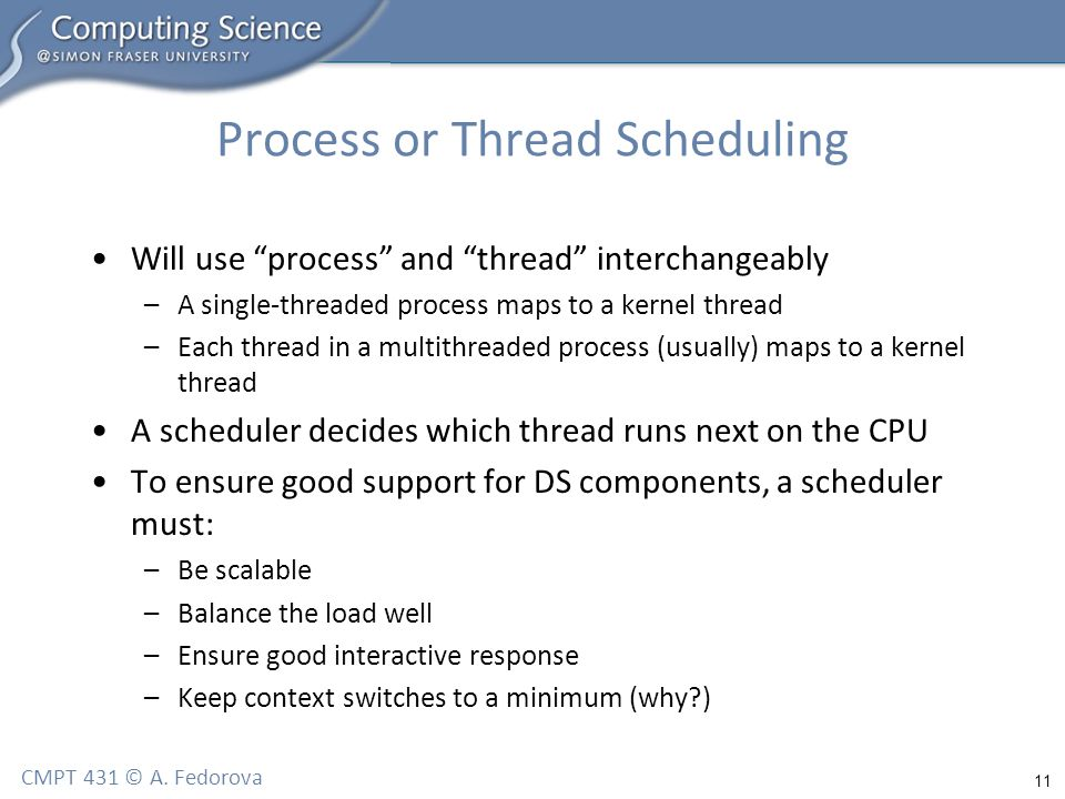 """11 CMPT 431 © A. Fedorova Process or Thread Scheduling Will use """"process"""" and """"thread"""" interchangeably –A single-threaded process maps to a kernel thr"""