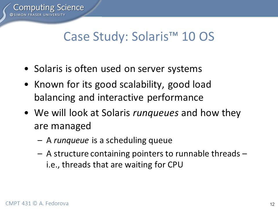 12 CMPT 431 © A. Fedorova Case Study: Solaris™ 10 OS Solaris is often used on server systems Known for its good scalability, good load balancing and i