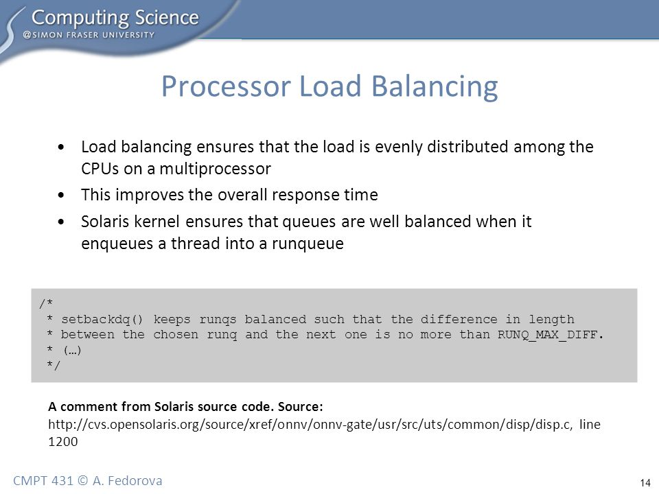 14 CMPT 431 © A. Fedorova Processor Load Balancing Load balancing ensures that the load is evenly distributed among the CPUs on a multiprocessor This