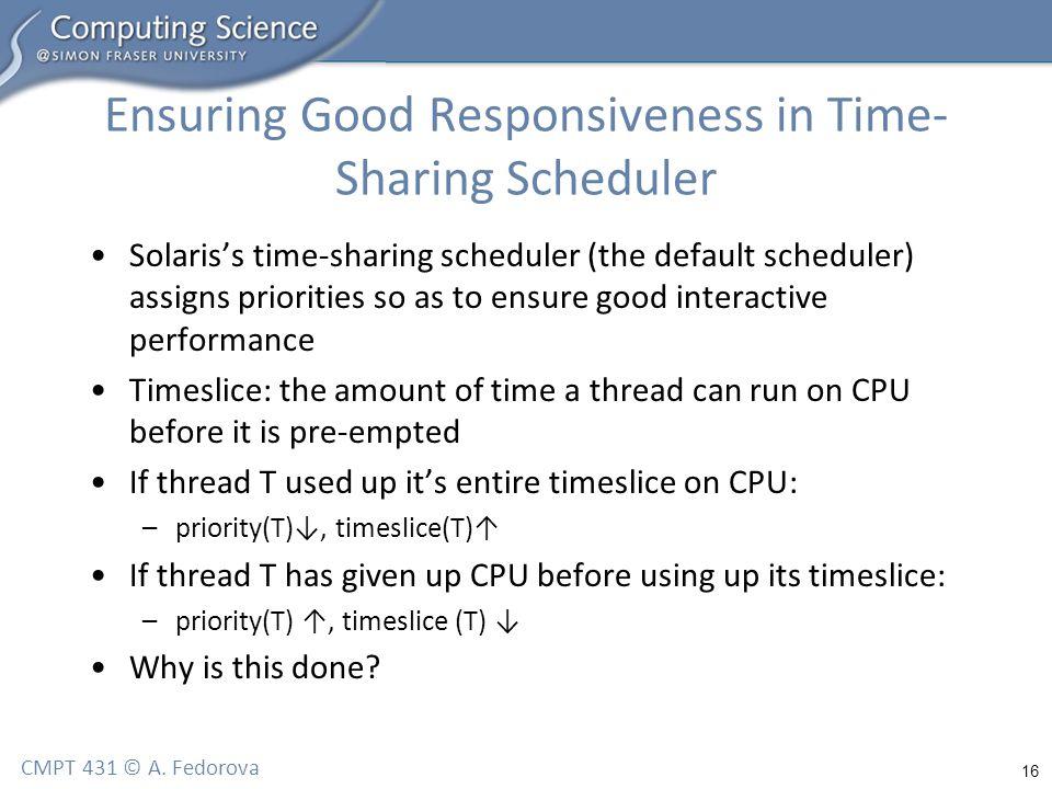 16 CMPT 431 © A. Fedorova Ensuring Good Responsiveness in Time- Sharing Scheduler Solaris's time-sharing scheduler (the default scheduler) assigns pri