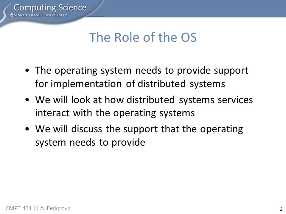 2 CMPT 431 © A. Fedorova The Role of the OS The operating system needs to provide support for implementation of distributed systems We will look at ho