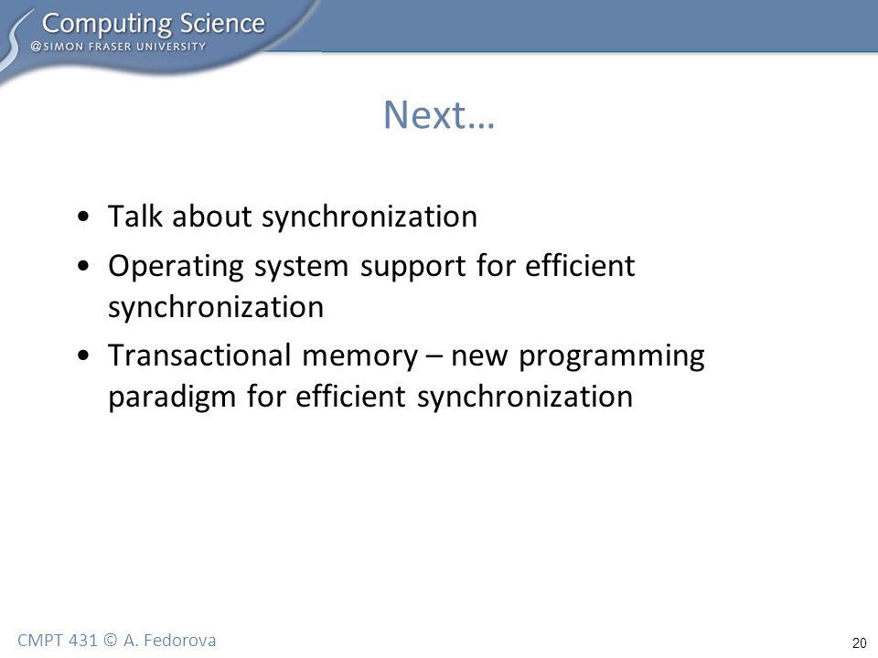 20 CMPT 431 © A. Fedorova Next… Talk about synchronization Operating system support for efficient synchronization Transactional memory – new programmi