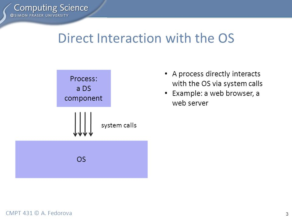 3 CMPT 431 © A. Fedorova Direct Interaction with the OS OS Process: a DS component system calls A process directly interacts with the OS via system ca