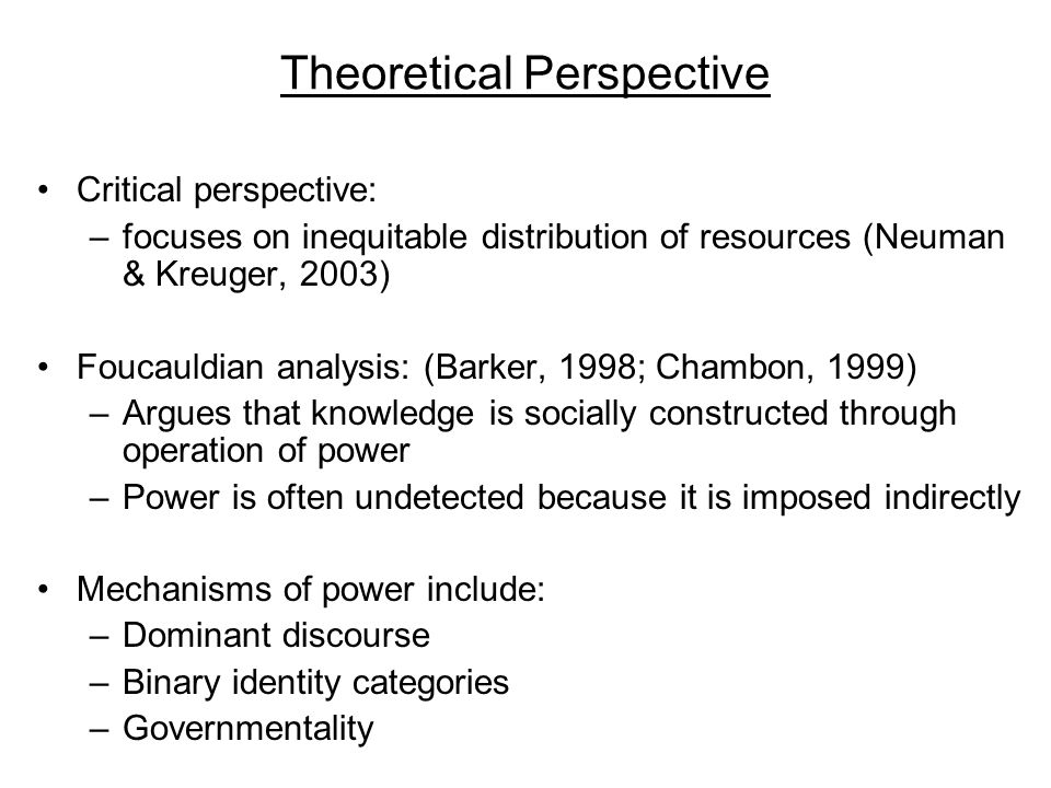 Theoretical Perspective Critical perspective: –focuses on inequitable distribution of resources (Neuman & Kreuger, 2003) Foucauldian analysis: (Barker, 1998; Chambon, 1999) –Argues that knowledge is socially constructed through operation of power –Power is often undetected because it is imposed indirectly Mechanisms of power include: –Dominant discourse –Binary identity categories –Governmentality