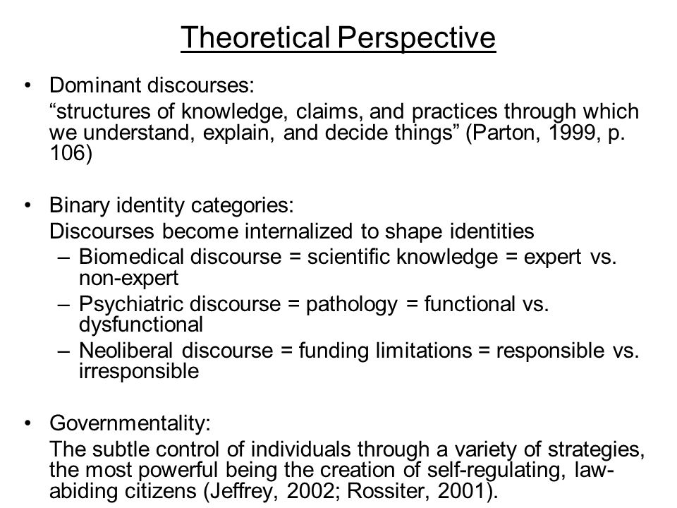 Theoretical Perspective Dominant discourses: structures of knowledge, claims, and practices through which we understand, explain, and decide things (Parton, 1999, p.